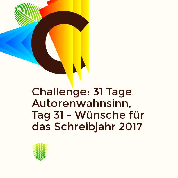 Challenge: 31 Tage Autorenwahnsinn, Tag 31 - Wünsche für das Schreibjahr 2017